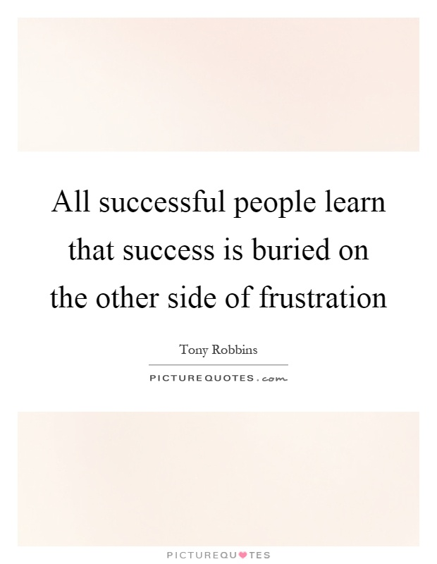All successful people learn that success is buried on the other side of frustration Picture Quote #1