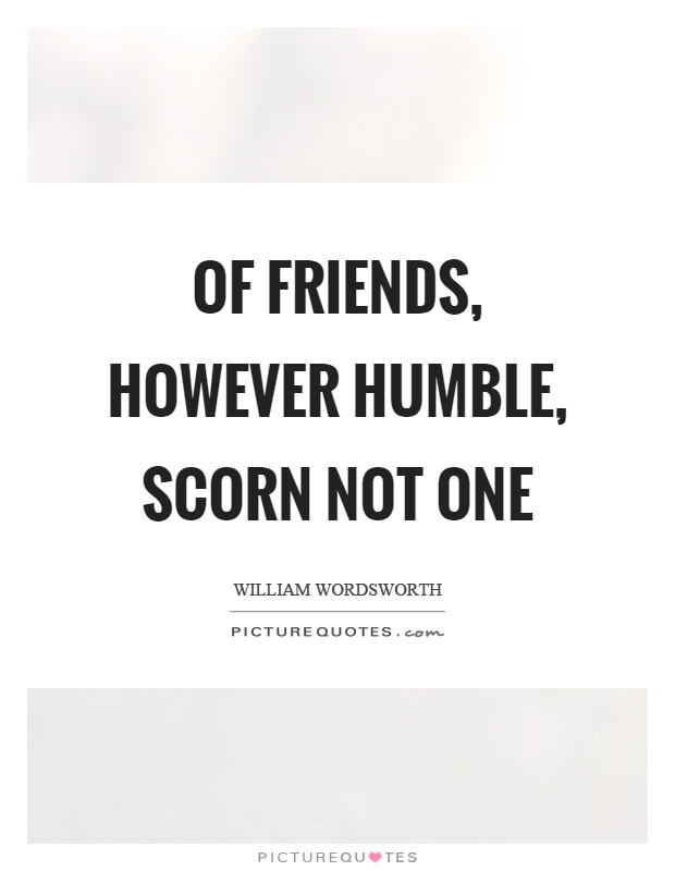 Of friends, however humble, scorn not one Picture Quote #1