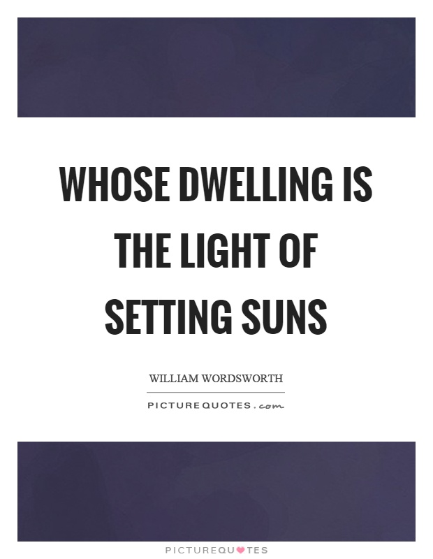 Whose dwelling is the light of setting suns Picture Quote #1