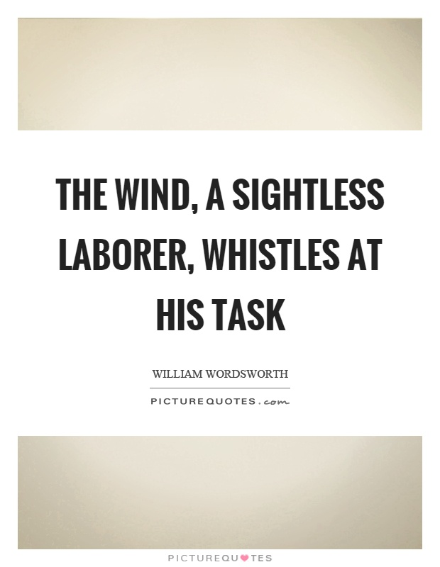 The wind, a sightless laborer, whistles at his task Picture Quote #1