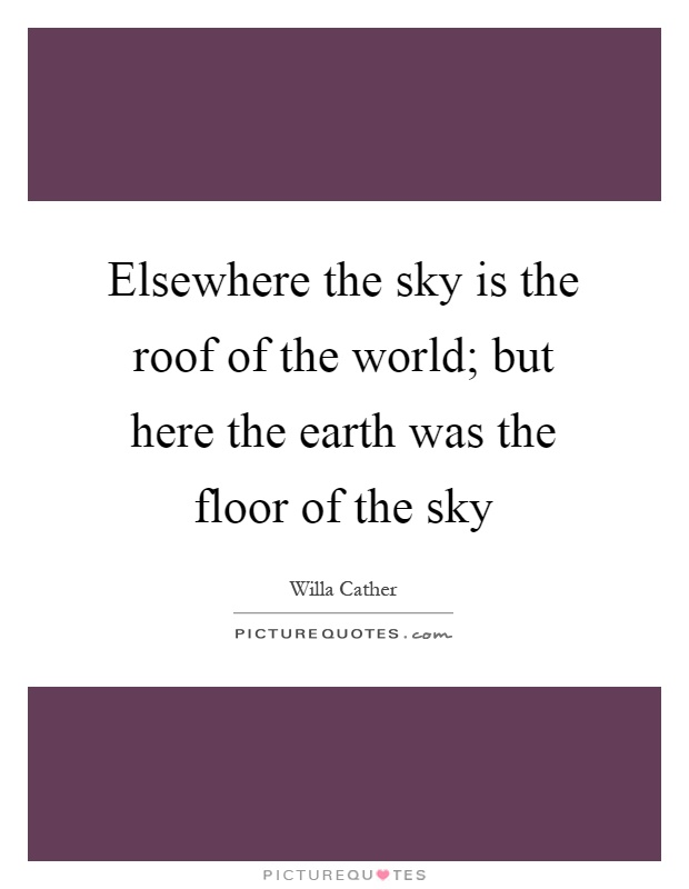 Elsewhere the sky is the roof of the world; but here the earth was the floor of the sky Picture Quote #1