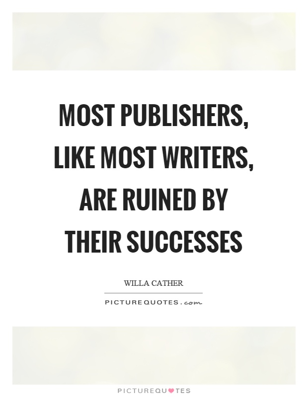 Most publishers, like most writers, are ruined by their successes Picture Quote #1