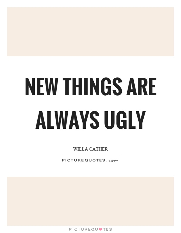 New things are always ugly Picture Quote #1