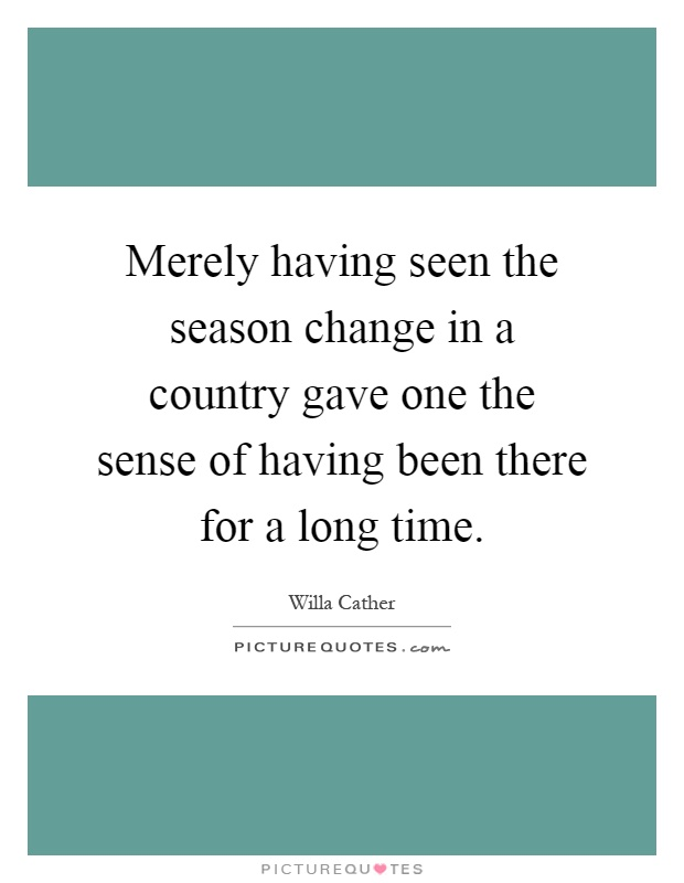 Merely having seen the season change in a country gave one the sense of having been there for a long time Picture Quote #1