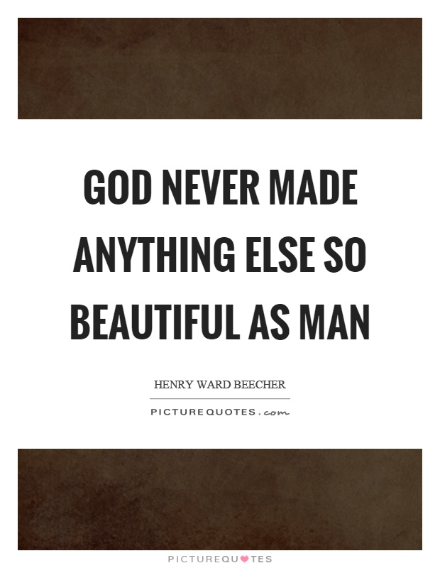 God never made anything else so beautiful as man Picture Quote #1