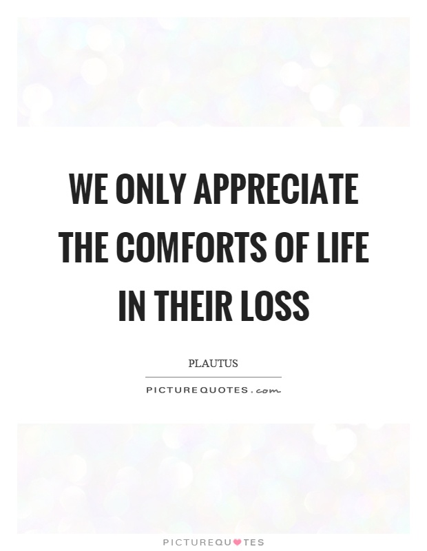 We only appreciate the comforts of life in their loss Picture Quote #1