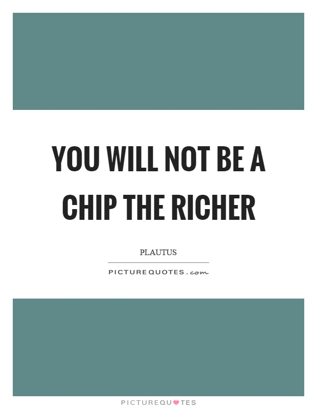 You will not be a chip the richer Picture Quote #1