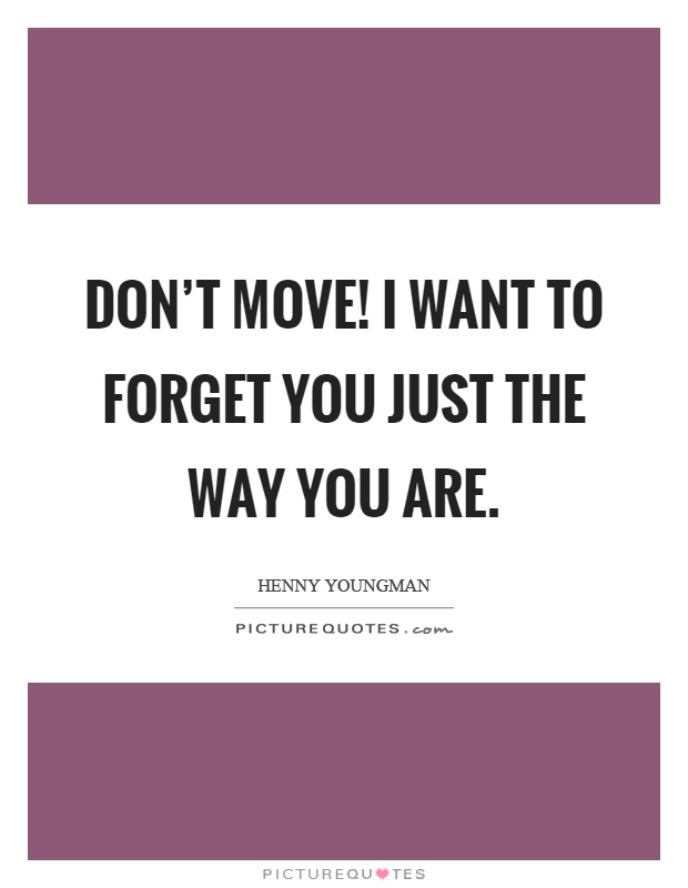 Don't move! I want to forget you just the way you are Picture Quote #1