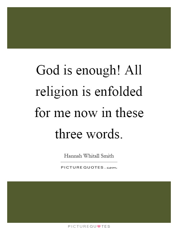 God is enough! All religion is enfolded for me now in these three words Picture Quote #1