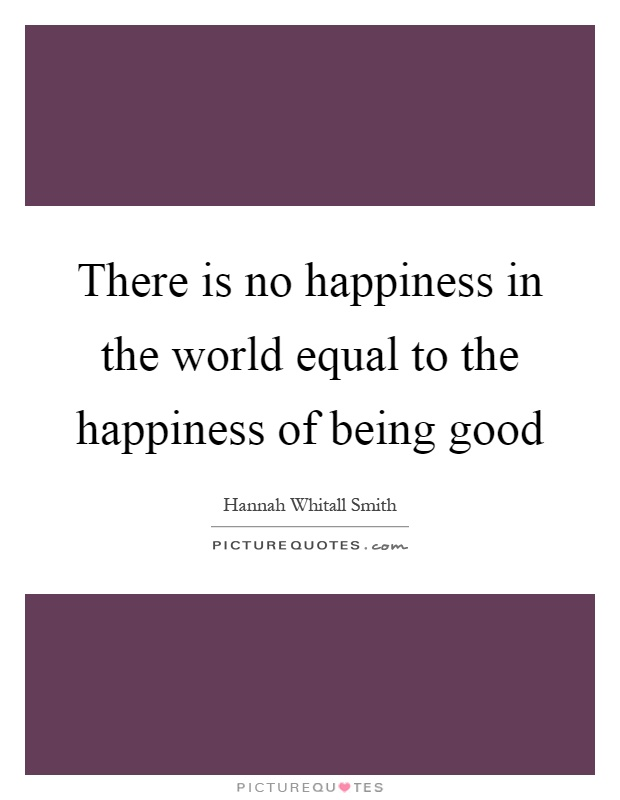 There is no happiness in the world equal to the happiness of being good Picture Quote #1