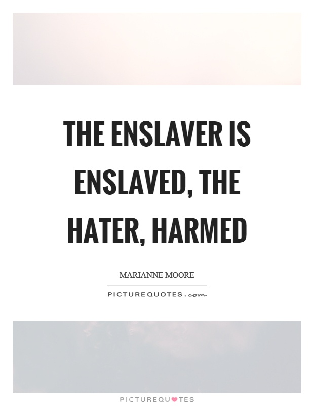 The enslaver is enslaved, the hater, harmed Picture Quote #1