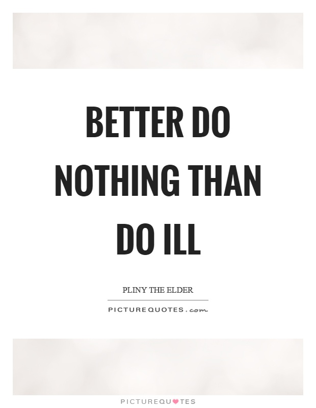 Better do nothing than do ill Picture Quote #1