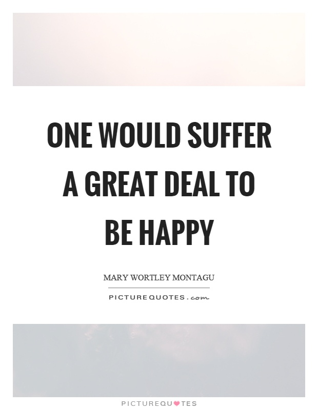 One would suffer a great deal to be happy Picture Quote #1