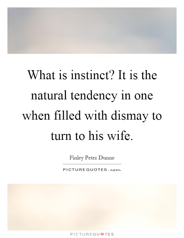 What is instinct? It is the natural tendency in one when filled with dismay to turn to his wife Picture Quote #1