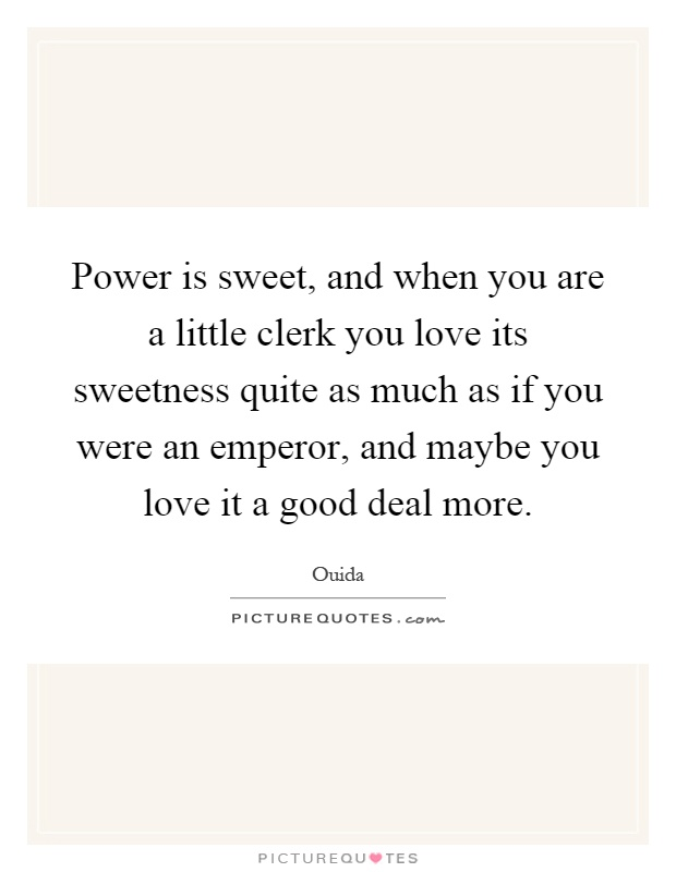 Power is sweet, and when you are a little clerk you love its sweetness quite as much as if you were an emperor, and maybe you love it a good deal more Picture Quote #1
