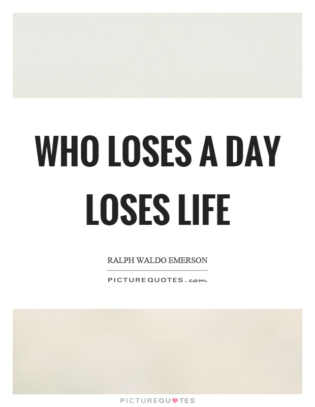 Who loses a day loses life Picture Quote #1