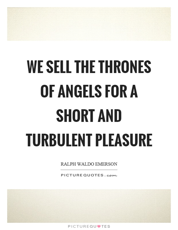 We sell the thrones of angels for a short and turbulent pleasure Picture Quote #1