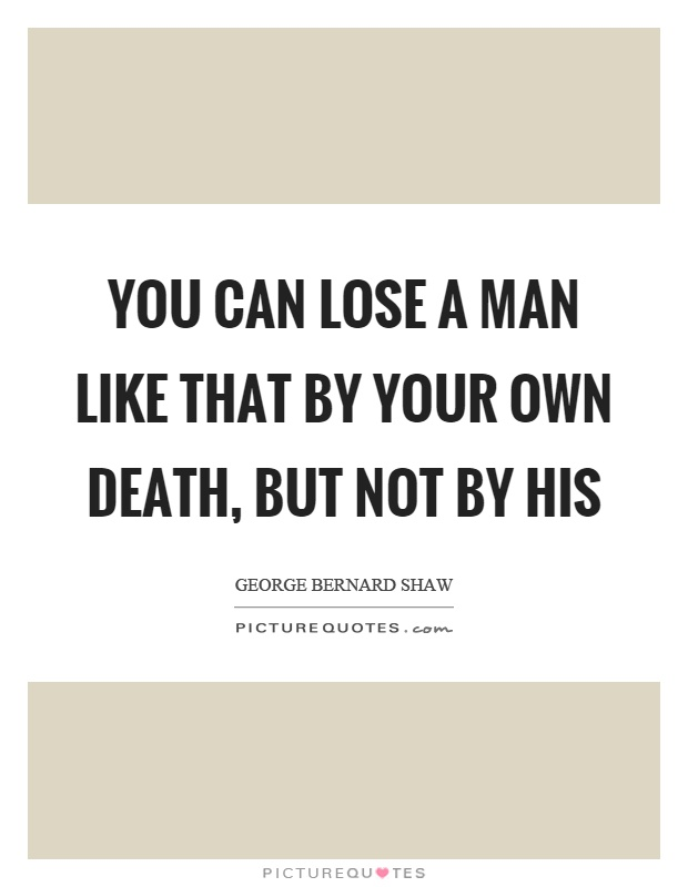 You can lose a man like that by your own death, but not by his Picture Quote #1