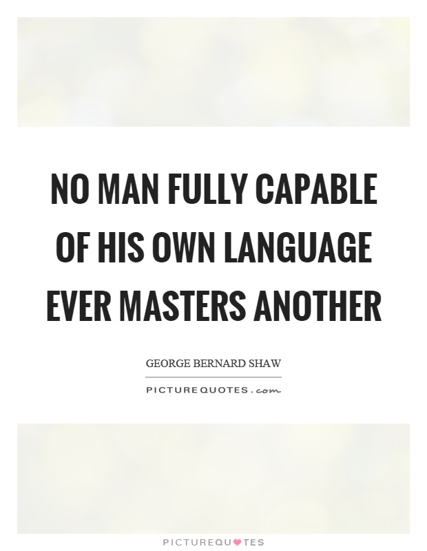 No man fully capable of his own language ever masters another Picture Quote #1