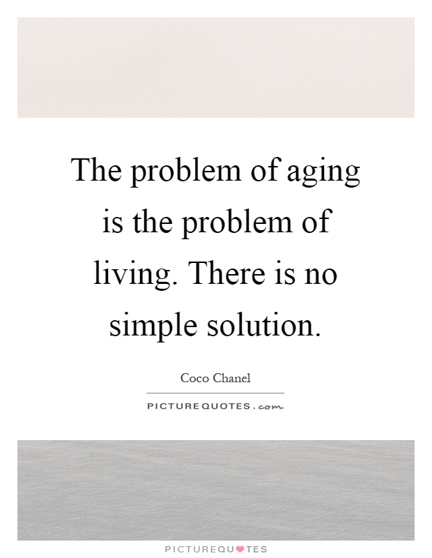 The problem of aging is the problem of living. There is no simple solution Picture Quote #1