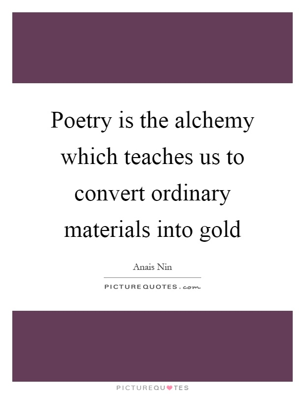 Poetry is the alchemy which teaches us to convert ordinary materials into gold Picture Quote #1