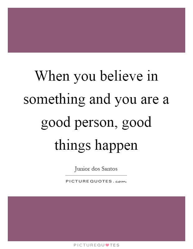When you believe in something and you are a good person, good things happen Picture Quote #1