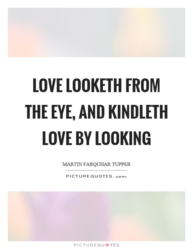 Love looketh from the eye, and kindleth love by looking Picture Quote #1