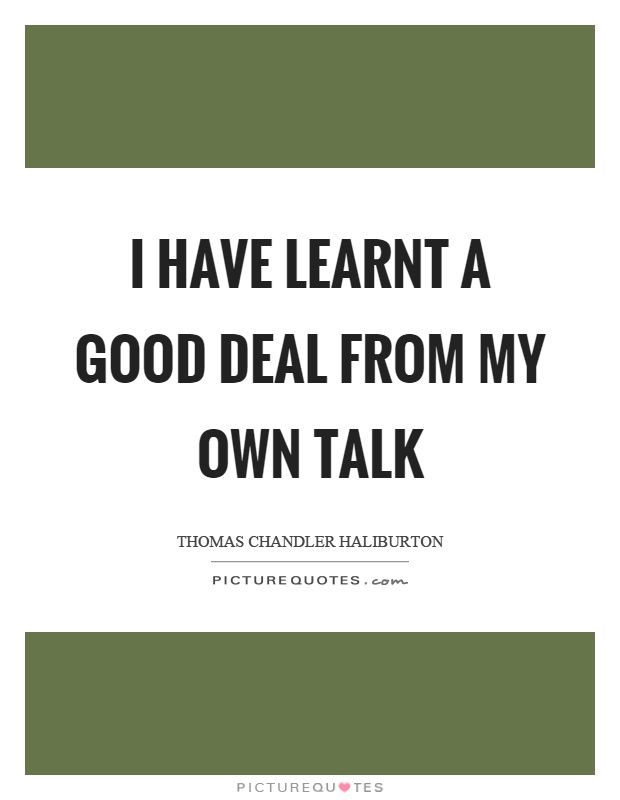 I have learnt a good deal from my own talk Picture Quote #1