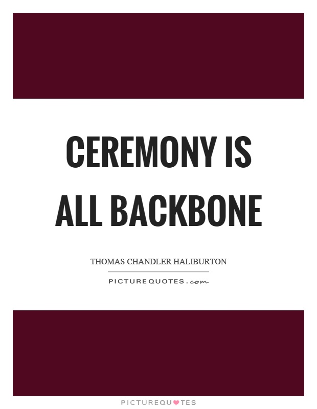Ceremony is all backbone Picture Quote #1