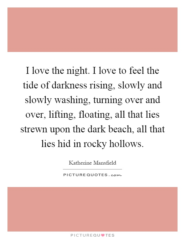 I love the night. I love to feel the tide of darkness rising, slowly and slowly washing, turning over and over, lifting, floating, all that lies strewn upon the dark beach, all that lies hid in rocky hollows Picture Quote #1
