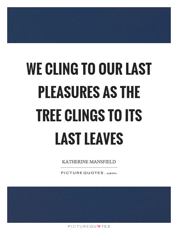 We cling to our last pleasures as the tree clings to its last leaves Picture Quote #1