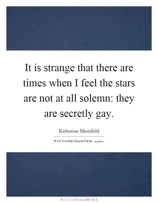 It is strange that there are times when I feel the stars are not at all solemn: they are secretly gay Picture Quote #1