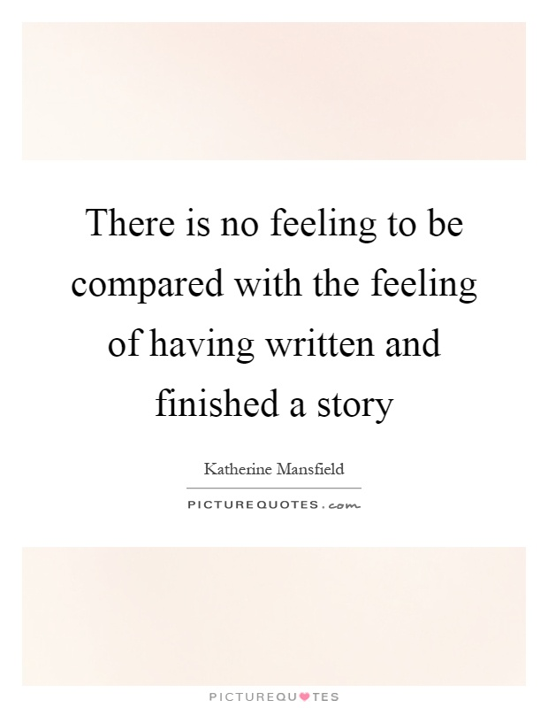 There is no feeling to be compared with the feeling of having written and finished a story Picture Quote #1