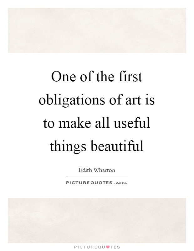 One of the first obligations of art is to make all useful things beautiful Picture Quote #1