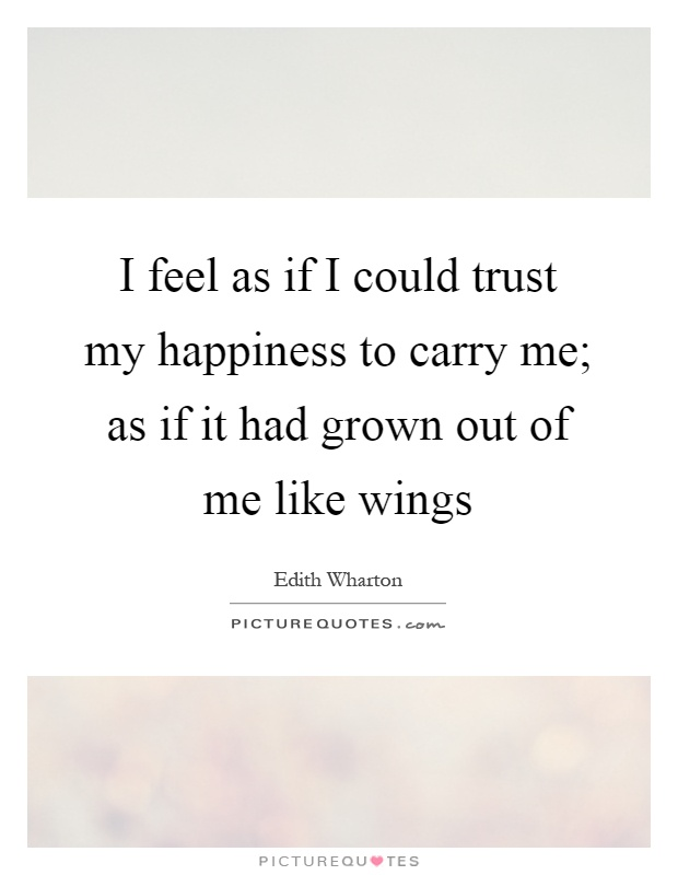 I feel as if I could trust my happiness to carry me; as if it had grown out of me like wings Picture Quote #1