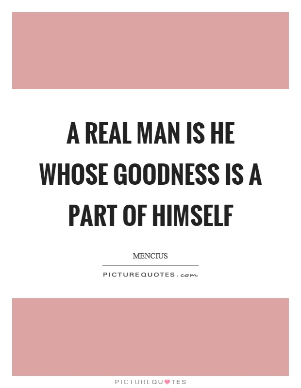 A real man is he whose goodness is a part of himself Picture Quote #1