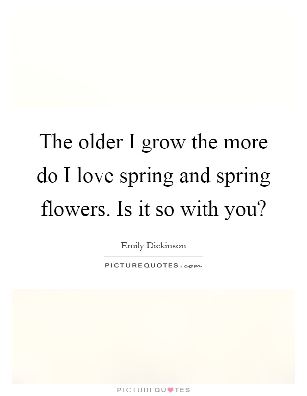 The older I grow the more do I love spring and spring flowers. Is it so with you? Picture Quote #1