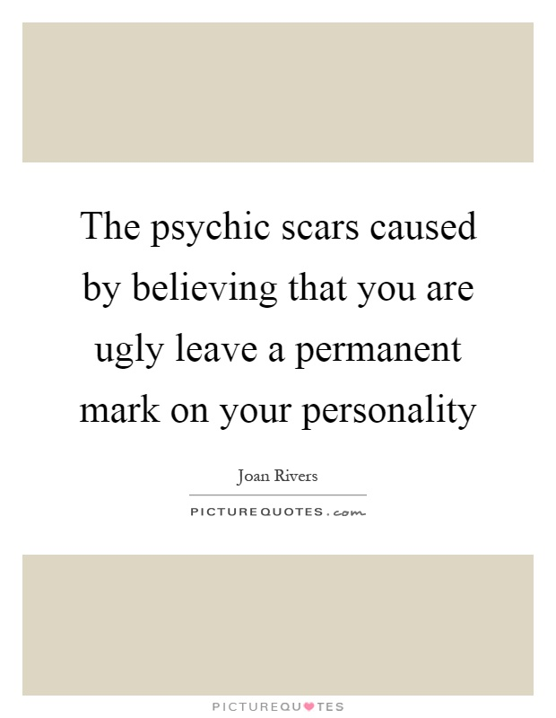 The psychic scars caused by believing that you are ugly leave a permanent mark on your personality Picture Quote #1