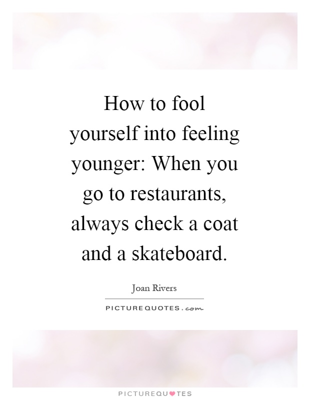 How to fool yourself into feeling younger: When you go to restaurants, always check a coat and a skateboard Picture Quote #1