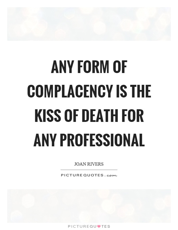 Complacency Quotes Unique Any Form Of Complacency Is The Kiss Of Death For Any Professional