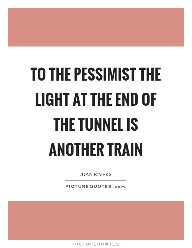 To the pessimist the light at the end of the tunnel is another train Picture Quote #1