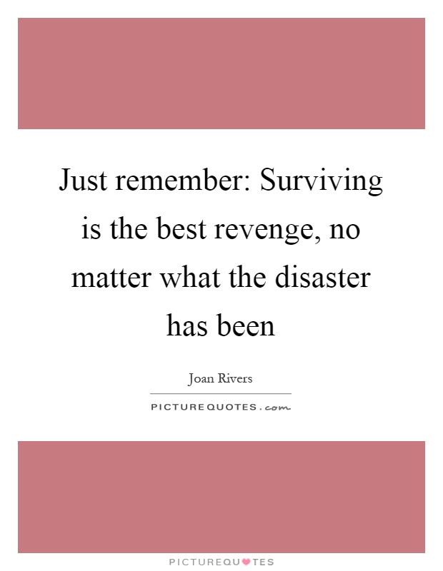 Just remember: Surviving is the best revenge, no matter what the disaster has been Picture Quote #1