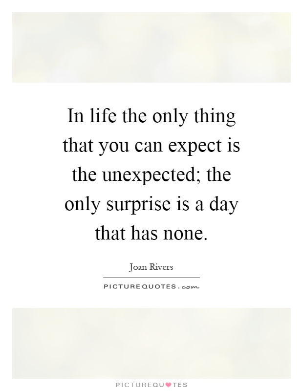In life the only thing that you can expect is the unexpected; the only surprise is a day that has none Picture Quote #1