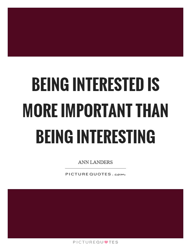 Being interested is more important than being interesting Picture Quote #1