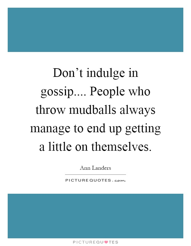 Don't indulge in gossip.... People who throw mudballs always manage to end up getting a little on themselves Picture Quote #1