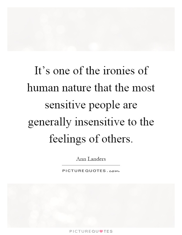 It's one of the ironies of human nature that the most sensitive people are generally insensitive to the feelings of others Picture Quote #1