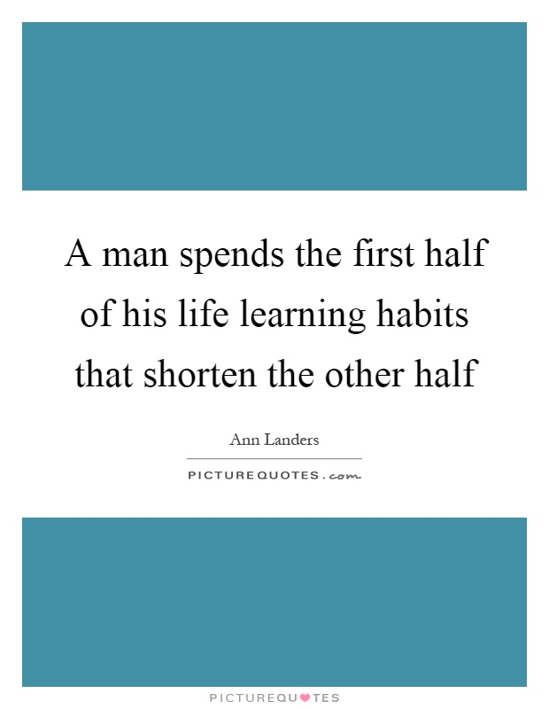 A man spends the first half of his life learning habits that shorten the other half Picture Quote #1