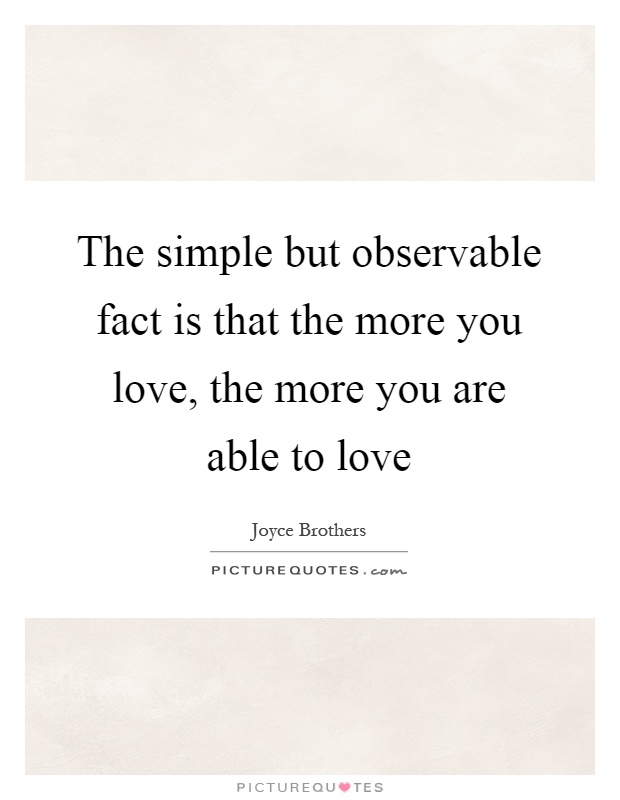 The simple but observable fact is that the more you love, the more you are able to love Picture Quote #1