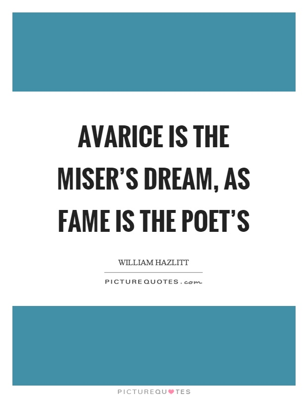 Avarice is the miser's dream, as fame is the poet's Picture Quote #1