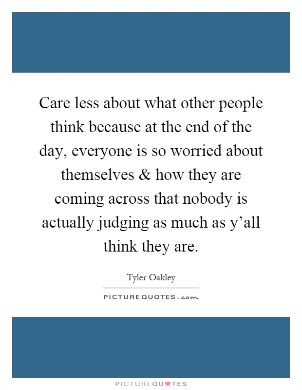 Care less about what other people think because at the end of the day, everyone is so worried about themselves and how they are coming across that nobody is actually judging as much as y'all think they are Picture Quote #1